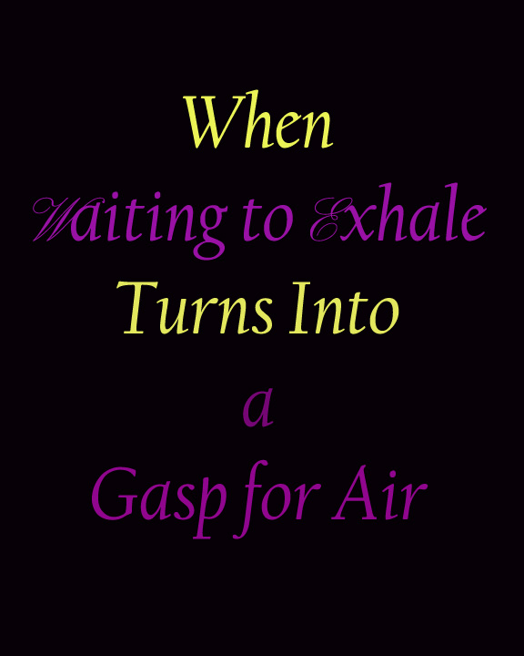 When Waiting to Exhale becomes a Gasp for Air